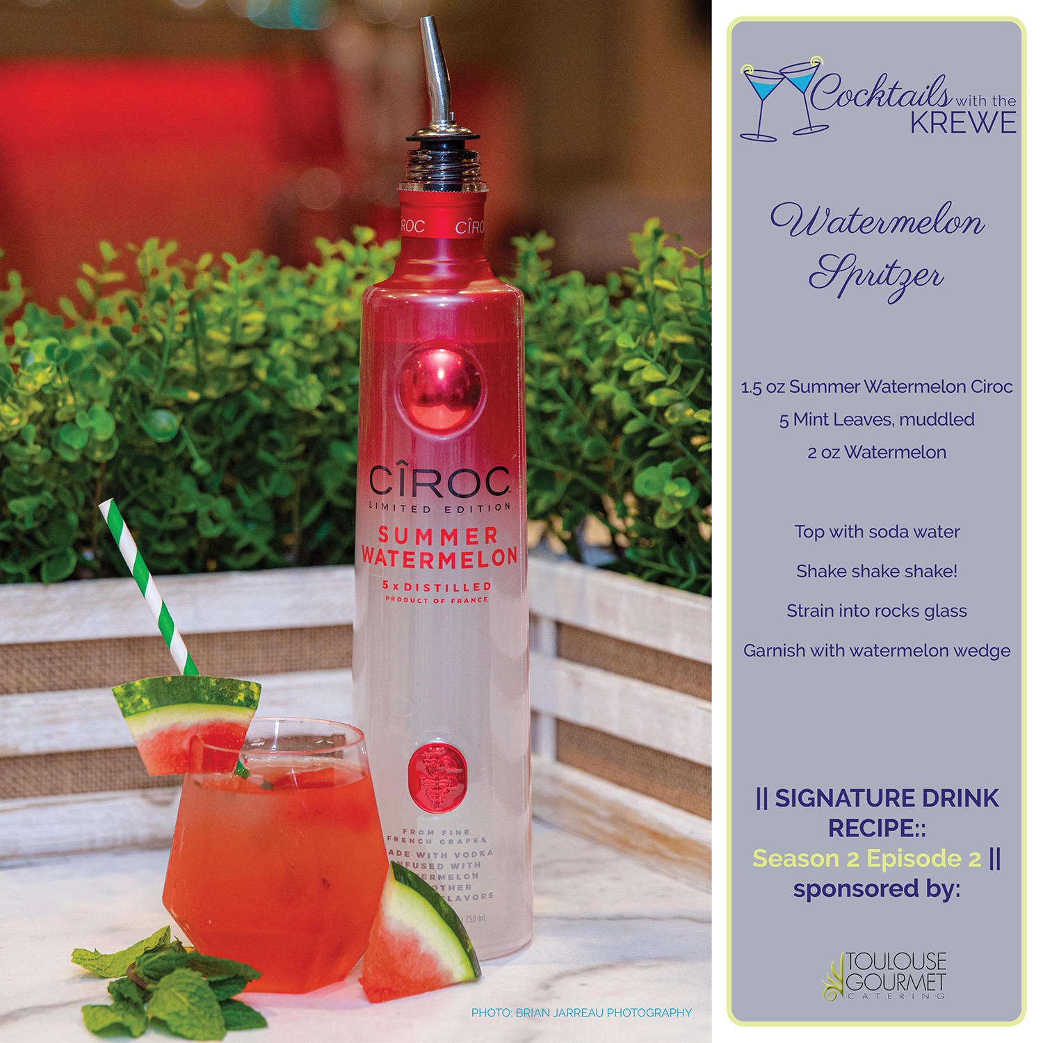 Cocktails with the Krewe Cocktail of the Week Recipe: The Watermelon Spritzer presented by Toulouse Gourmet Catering. 1.5 oz Summer Watermelon Ciroc 5 Mint Leaves, muddled 2 oz Watermelon Top with soda water Shake shake shake! Strain into rocks glass Garnish with watermelon wedge Photo by Brian Jarreau Photography